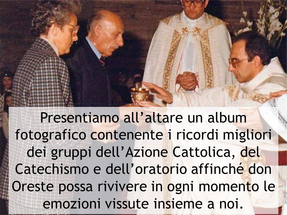 Presentiamo all'altare un album fotografico contenente i ricordi migliori dei gruppi dell'Azione Cattolica, del Catechismo e dell'oratorio affinché don Oreste possa rivivere in ogni momento le emozioni vissute insieme a noi.