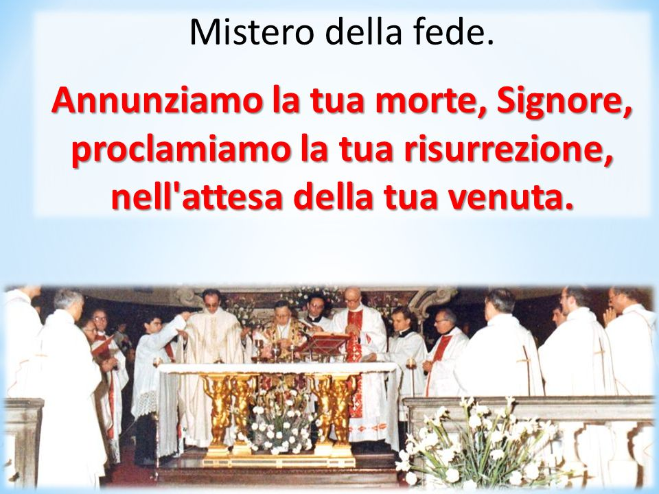 Annunziamo la tua morte, Signore, proclamiamo la tua risurrezione,