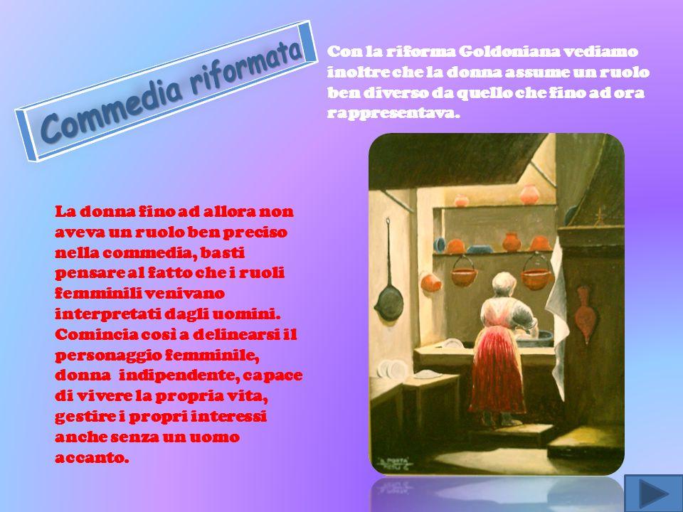 Con la riforma Goldoniana vediamo inoltre che la donna assume un ruolo ben diverso da quello che fino ad ora rappresentava.