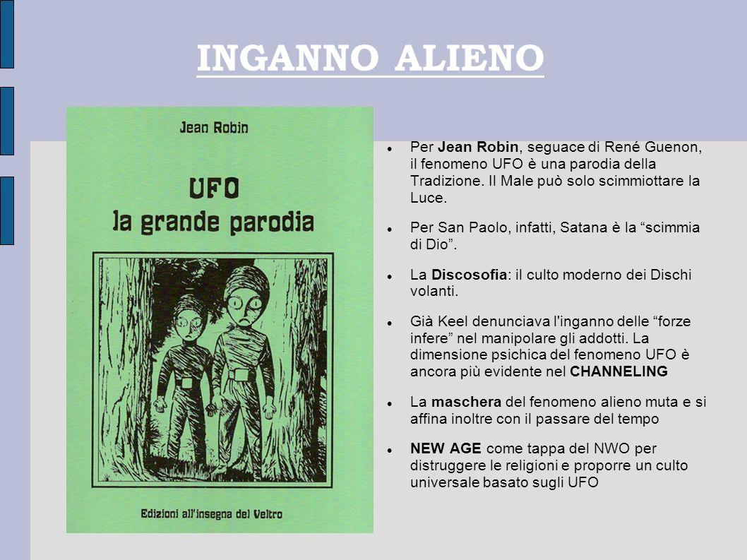 INGANNO ALIENO Per Jean Robin, seguace di René Guenon, il fenomeno UFO è una parodia della Tradizione. Il Male può solo scimmiottare la Luce.