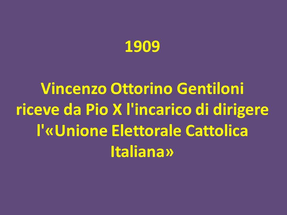 1909 Vincenzo Ottorino Gentiloni riceve da Pio X l incarico di dirigere l «Unione Elettorale Cattolica Italiana»