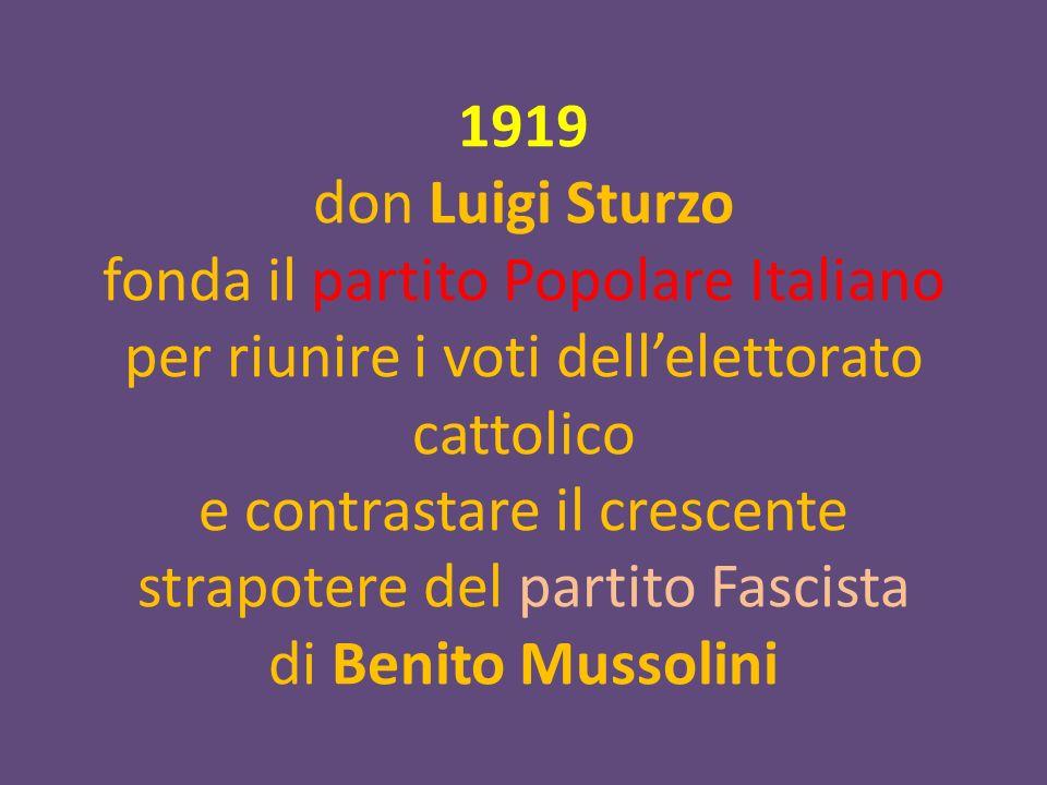 1919 don Luigi Sturzo fonda il partito Popolare Italiano per riunire i voti dell'elettorato cattolico e contrastare il crescente strapotere del partito Fascista di Benito Mussolini