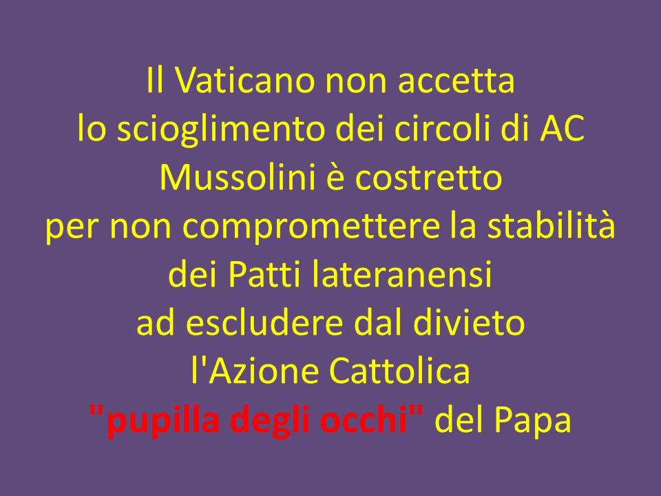 Il Vaticano non accetta lo scioglimento dei circoli di AC Mussolini è costretto per non compromettere la stabilità dei Patti lateranensi ad escludere dal divieto l Azione Cattolica pupilla degli occhi del Papa