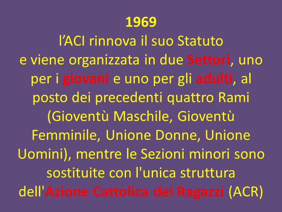 1969 l'ACI rinnova il suo Statuto e viene organizzata in due Settori, uno per i giovani e uno per gli adulti, al posto dei precedenti quattro Rami (Gioventù Maschile, Gioventù Femminile, Unione Donne, Unione Uomini), mentre le Sezioni minori sono sostituite con l unica struttura dell Azione Cattolica dei Ragazzi (ACR)