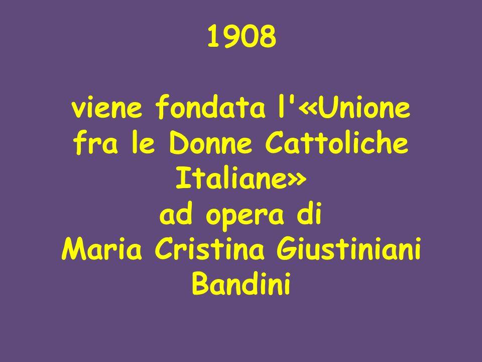 1908 viene fondata l «Unione fra le Donne Cattoliche Italiane» ad opera di Maria Cristina Giustiniani Bandini