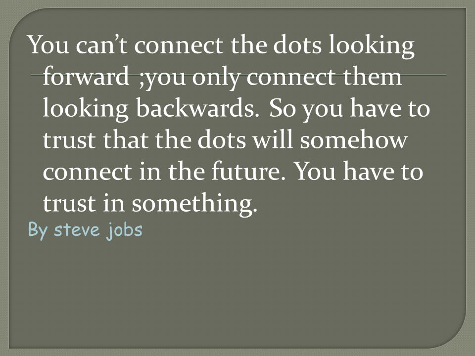 You can't connect the dots looking forward ;you only connect them looking backwards. So you have to trust that the dots will somehow connect in the future. You have to trust in something.