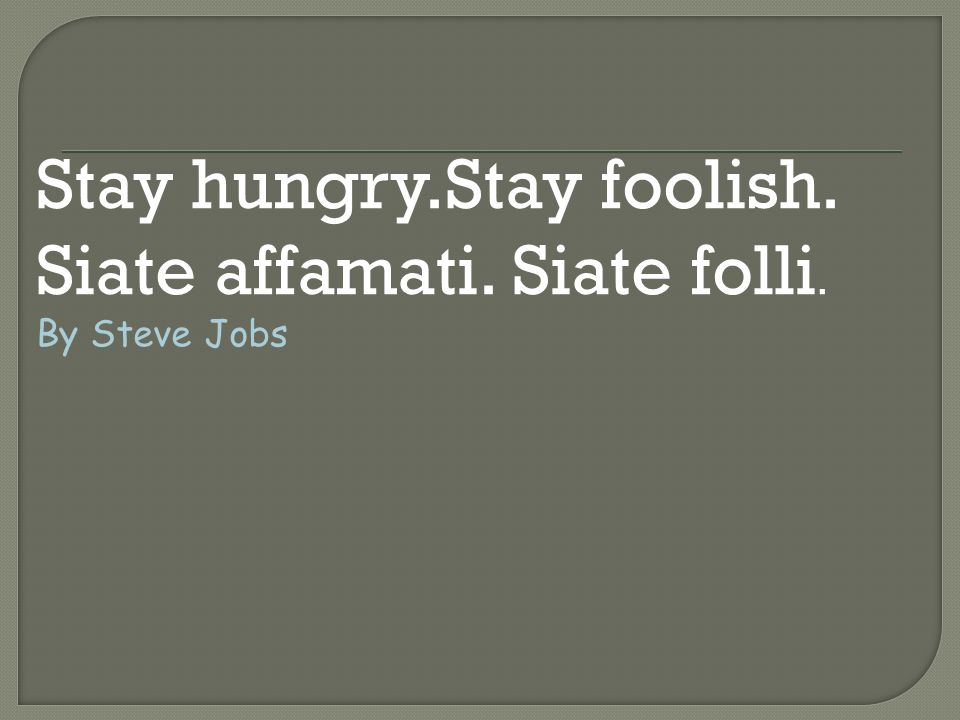 Stay hungry.Stay foolish. Siate affamati. Siate folli.