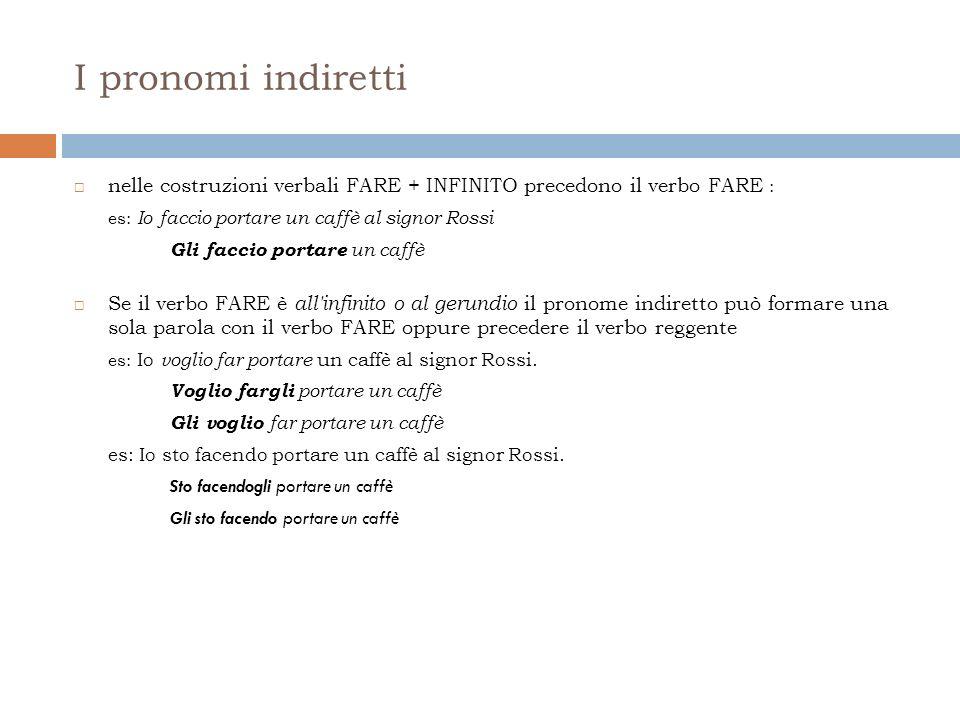 I pronomi indiretti nelle costruzioni verbali FARE + INFINITO precedono il verbo FARE : es: Io faccio portare un caffè al signor Rossi.