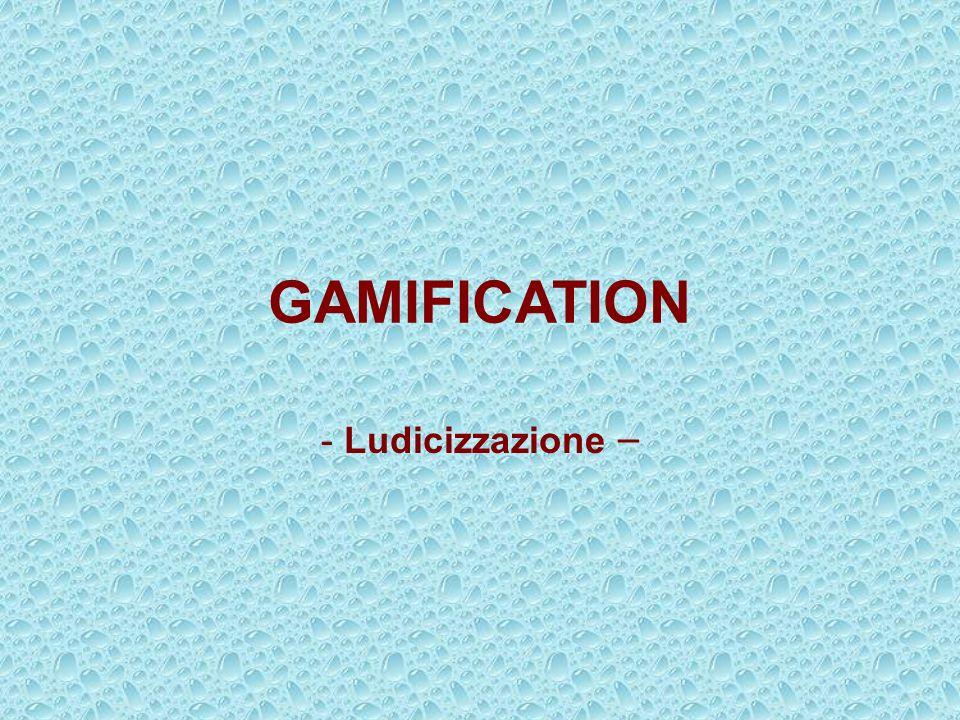 GAMIFICATION Ludicizzazione –