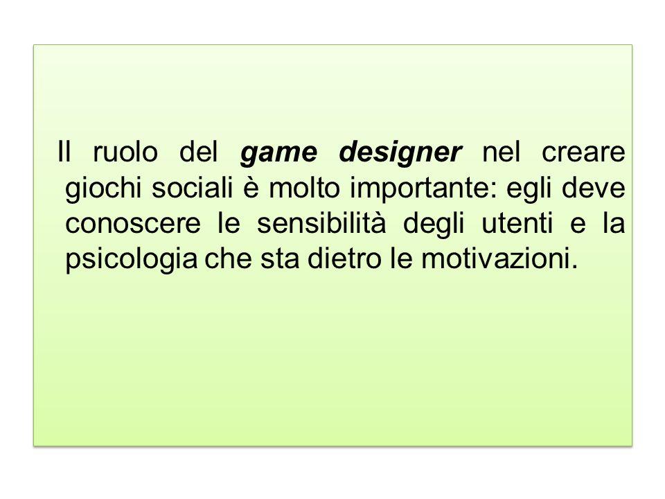 Il ruolo del game designer nel creare giochi sociali è molto importante: egli deve conoscere le sensibilità degli utenti e la psicologia che sta dietro le motivazioni.