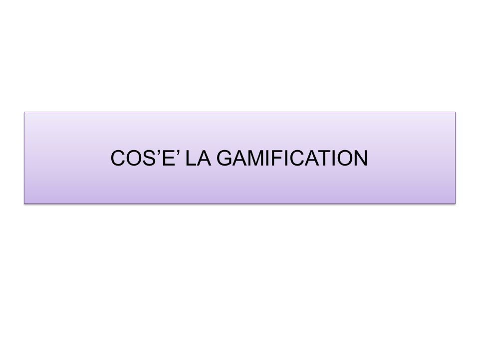 COS'E' LA GAMIFICATION