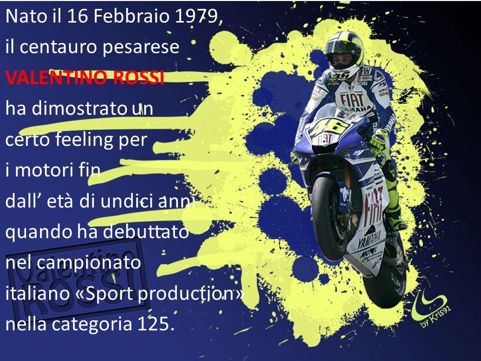 Nato il 16 Febbraio 1979, il centauro pesarese VALENTINO ROSSI ha dimostrato un certo feeling per i motori fin dall' età di undici anni quando ha debuttato nel campionato italiano «Sport production» nella categoria 125.