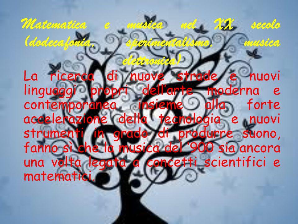 Matematica e musica nel XX secolo (dodecafonia, sperimentalismo, musica elettronica) La ricerca di nuove strade e nuovi linguaggi propri dell'arte moderna e contemporanea insieme alla forte accelerazione della tecnologia e nuovi strumenti in grado di produrre suono, fanno sì che la musica del '900 sia ancora una volta legata a concetti scientifici e matematici.