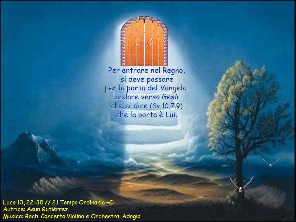 Per entrare nel Regno, si deve passare per la porta del Vangelo, andare verso Gesù che ci dice (Gv 10,7.9) che la porta è Lui.