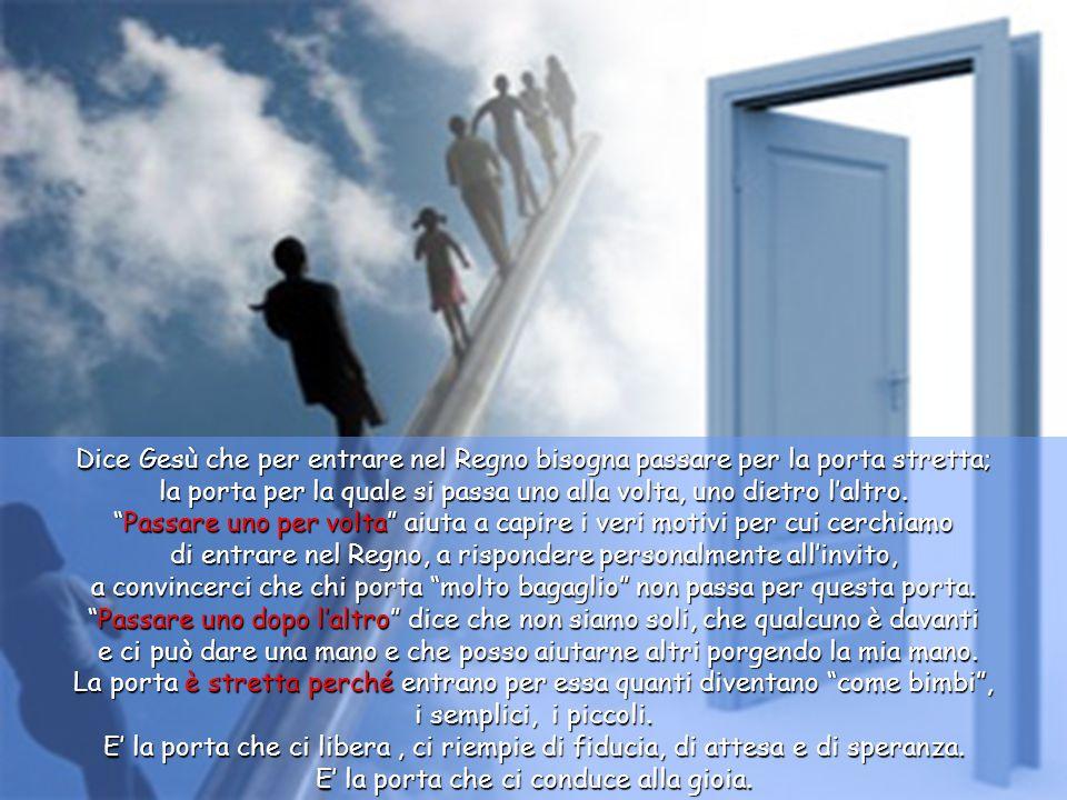 Dice Gesù che per entrare nel Regno bisogna passare per la porta stretta; la porta per la quale si passa uno alla volta, uno dietro l'altro.