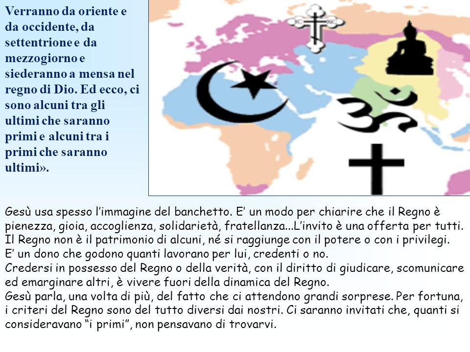 Verranno da oriente e da occidente, da settentrione e da mezzogiorno e siederanno a mensa nel regno di Dio. Ed ecco, ci sono alcuni tra gli ultimi che saranno primi e alcuni tra i primi che saranno ultimi».