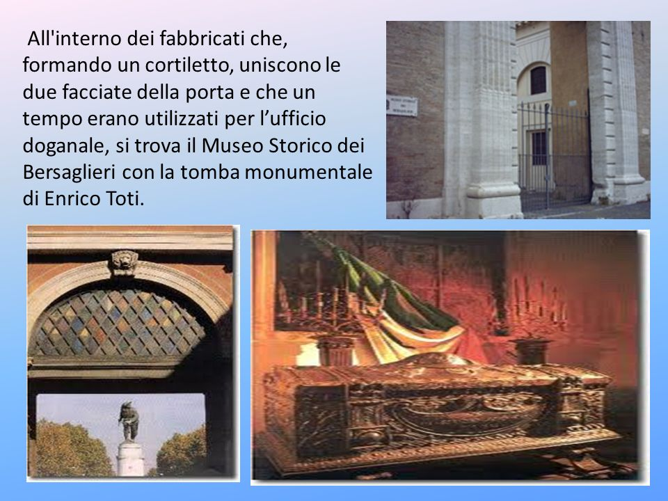 All interno dei fabbricati che, formando un cortiletto, uniscono le due facciate della porta e che un tempo erano utilizzati per l'ufficio doganale, si trova il Museo Storico dei Bersaglieri con la tomba monumentale di Enrico Toti.