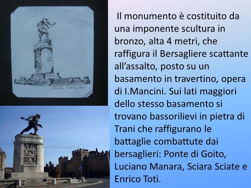 Il monumento è costituito da una imponente scultura in bronzo, alta 4 metri, che raffigura il Bersagliere scattante all'assalto, posto su un basamento in travertino, opera di I.Mancini.