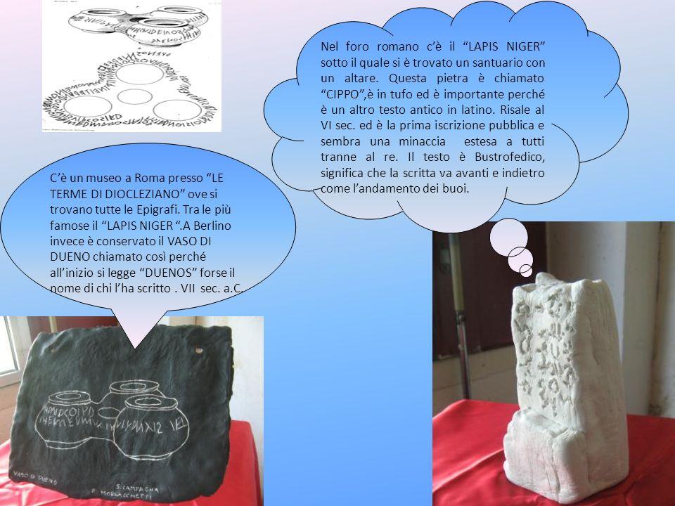 Nel foro romano c'è il LAPIS NIGER sotto il quale si è trovato un santuario con un altare. Questa pietra è chiamato CIPPO ,è in tufo ed è importante perché è un altro testo antico in latino. Risale al VI sec. ed è la prima iscrizione pubblica e sembra una minaccia estesa a tutti tranne al re. Il testo è Bustrofedico, significa che la scritta va avanti e indietro come l'andamento dei buoi.