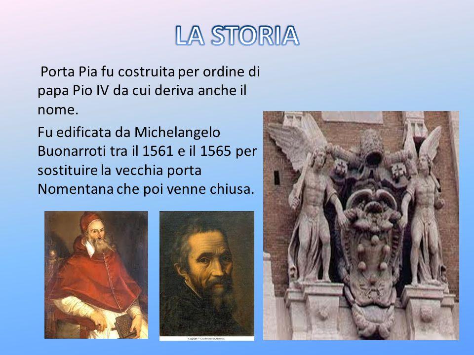 LA STORIA Porta Pia fu costruita per ordine di papa Pio IV da cui deriva anche il nome.