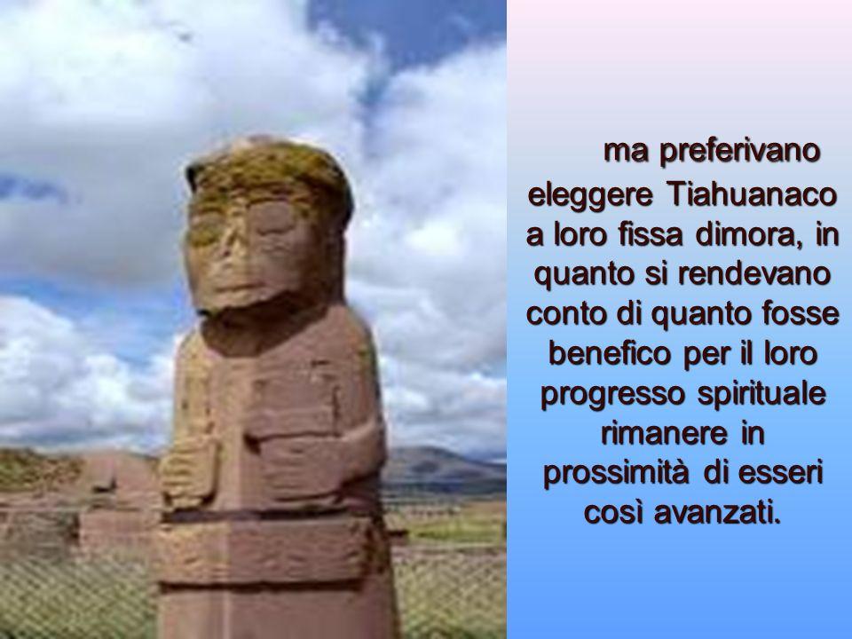 ma preferivano eleggere Tiahuanaco a loro fissa dimora, in quanto si rendevano conto di quanto fosse benefico per il loro progresso spirituale rimanere in prossimità di esseri così avanzati.