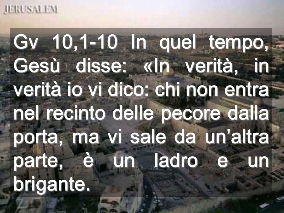 Gv 10,1-10 In quel tempo, Gesù disse: «In verità, in verità io vi dico: chi non entra nel recinto delle pecore dalla porta, ma vi sale da un'altra parte, è un ladro e un brigante.