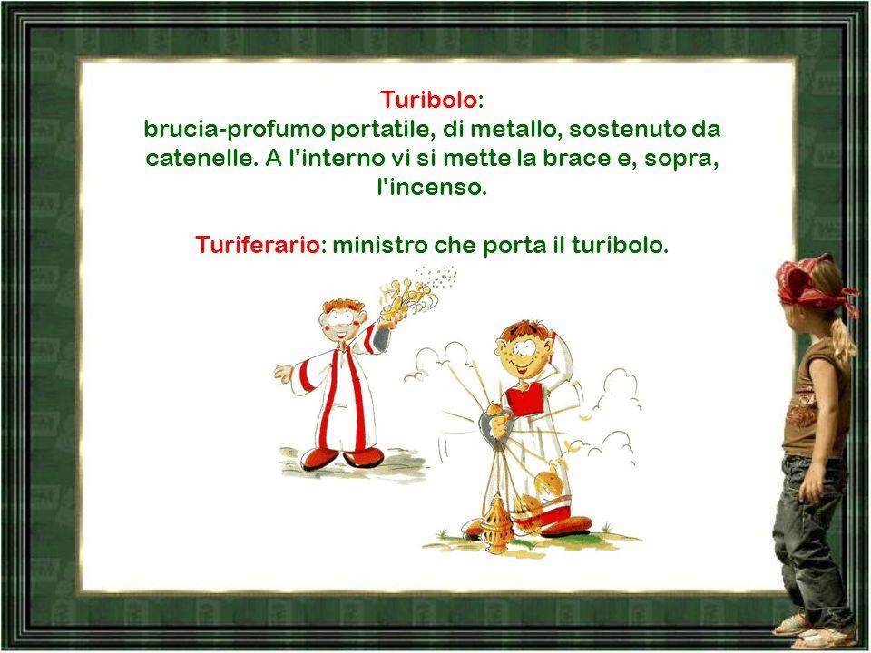 Turiferario: ministro che porta il turibolo.