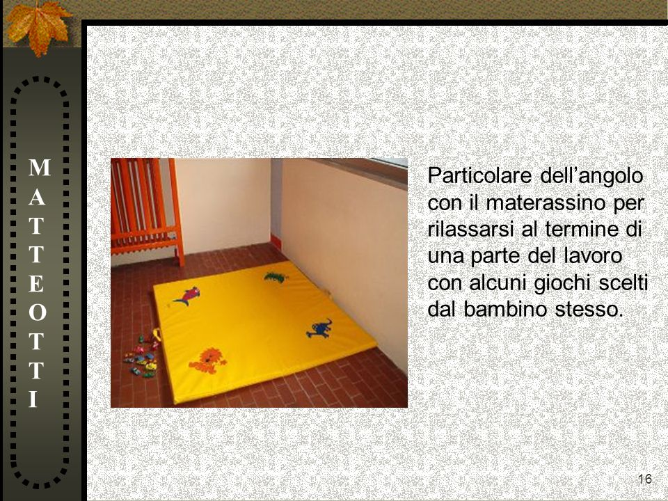 MATTEOTTI Particolare dell'angolo con il materassino per rilassarsi al termine di una parte del lavoro con alcuni giochi scelti dal bambino stesso.