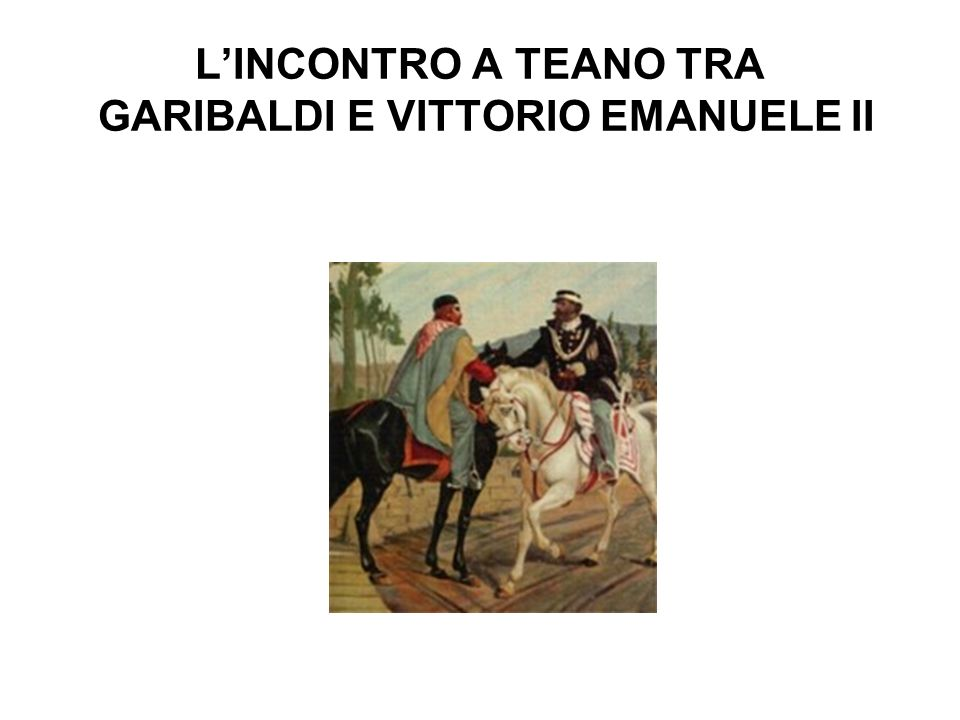 L'INCONTRO A TEANO TRA GARIBALDI E VITTORIO EMANUELE II