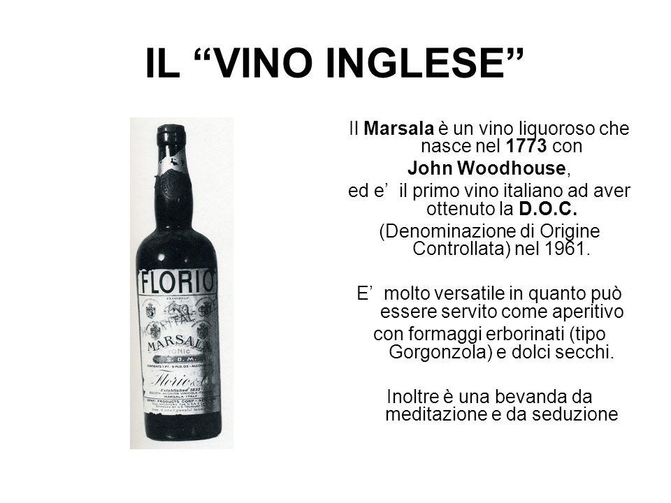 IL VINO INGLESE Il Marsala è un vino liquoroso che nasce nel 1773 con. John Woodhouse, ed e' il primo vino italiano ad aver ottenuto la D.O.C.