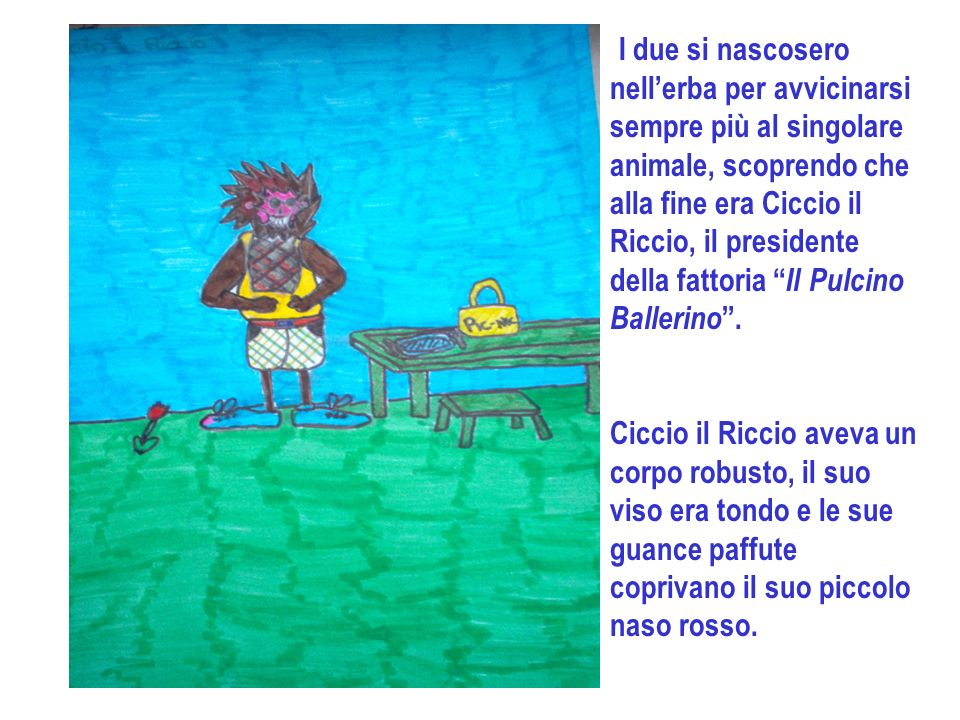 I due si nascosero nell'erba per avvicinarsi sempre più al singolare animale, scoprendo che alla fine era Ciccio il Riccio, il presidente della fattoria Il Pulcino Ballerino .