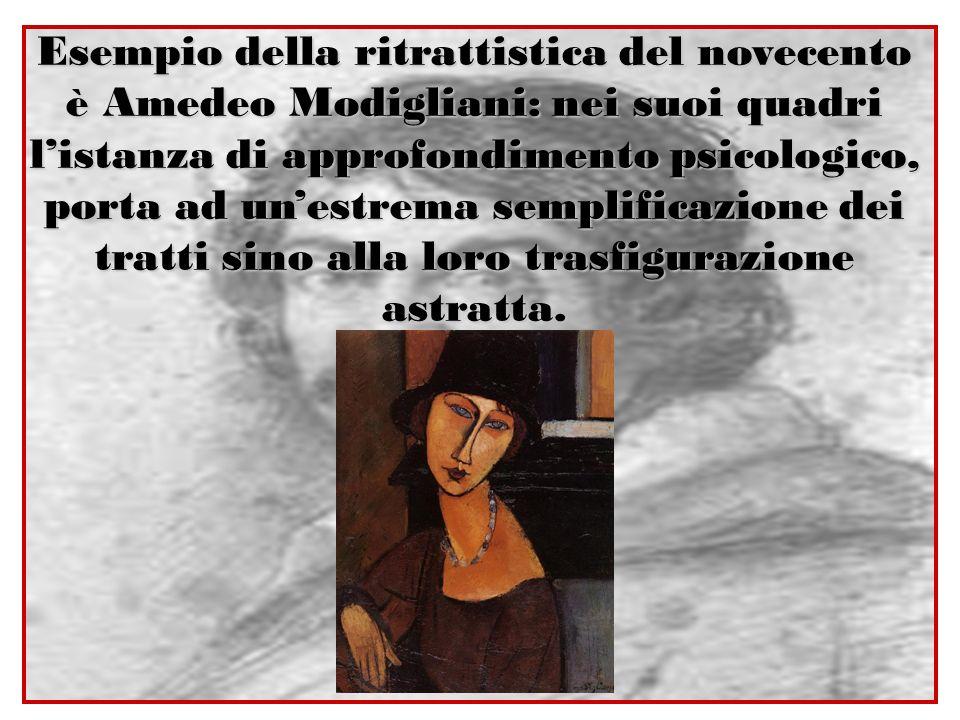 Esempio della ritrattistica del novecento è Amedeo Modigliani: nei suoi quadri l'istanza di approfondimento psicologico, porta ad un'estrema semplificazione dei tratti sino alla loro trasfigurazione astratta.