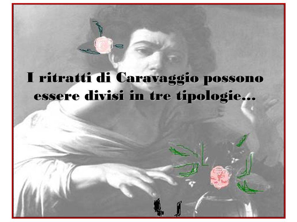 I ritratti di Caravaggio possono essere divisi in tre tipologie…