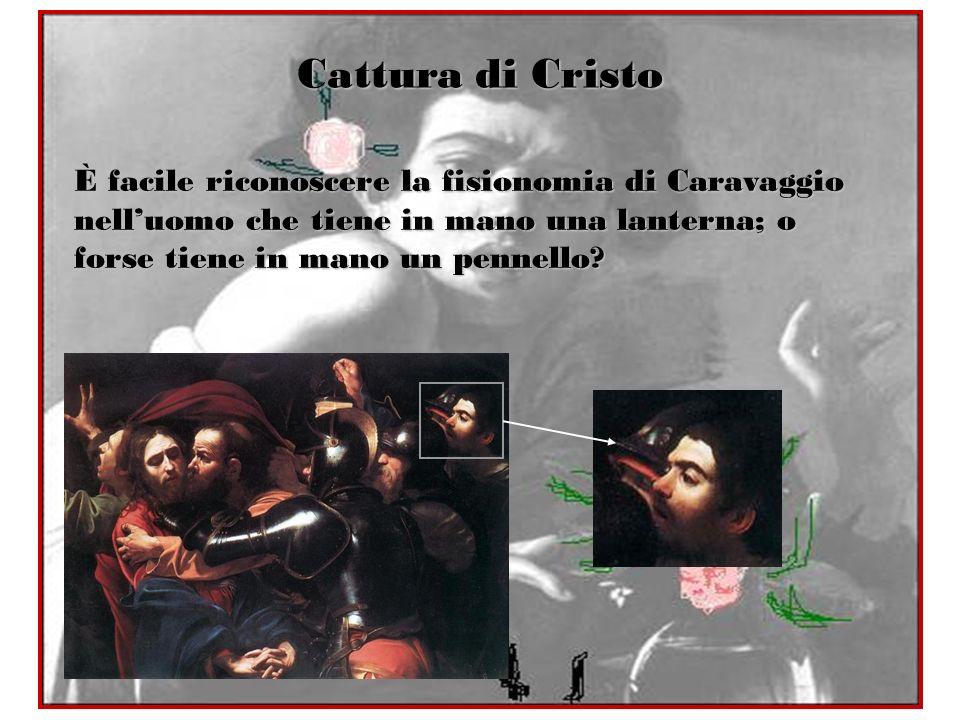 Cattura di Cristo È facile riconoscere la fisionomia di Caravaggio nell'uomo che tiene in mano una lanterna; o forse tiene in mano un pennello