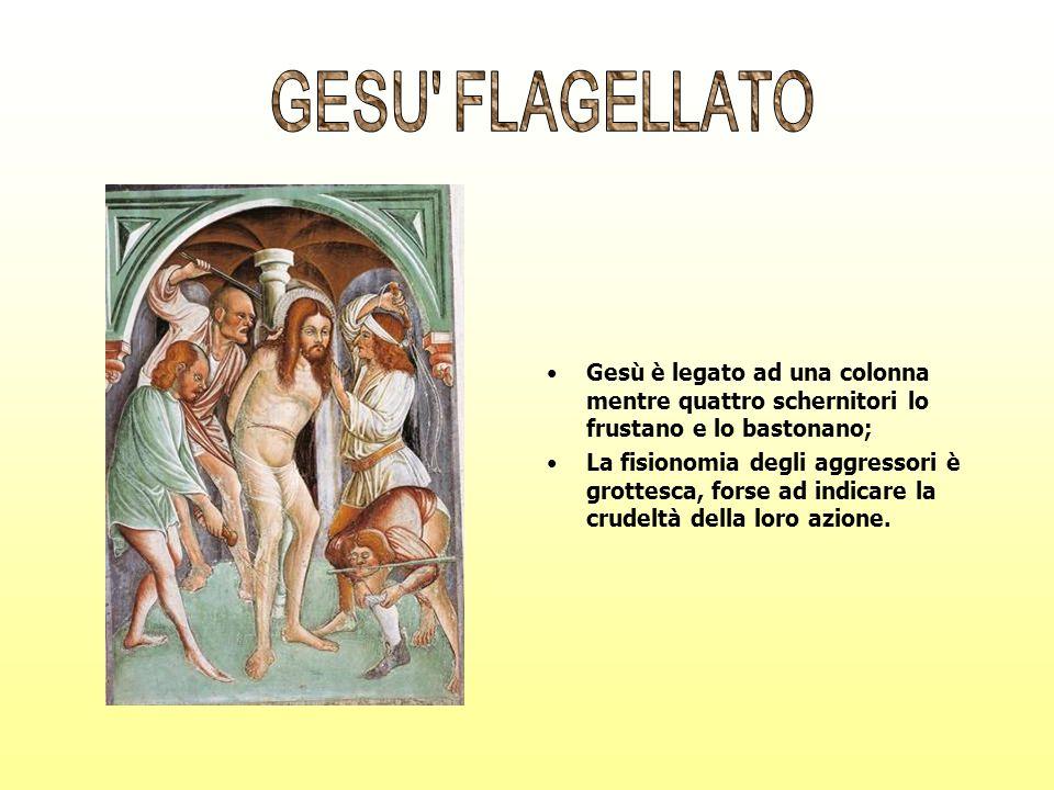 GESU FLAGELLATO Gesù è legato ad una colonna mentre quattro schernitori lo frustano e lo bastonano;