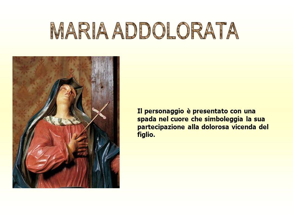 MARIA ADDOLORATAIl personaggio è presentato con una spada nel cuore che simboleggia la sua partecipazione alla dolorosa vicenda del figlio.