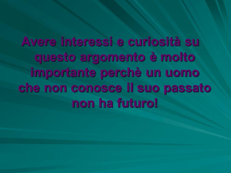Avere interessi e curiosità su questo argomento è molto importante perchè un uomo che non conosce il suo passato non ha futuro!