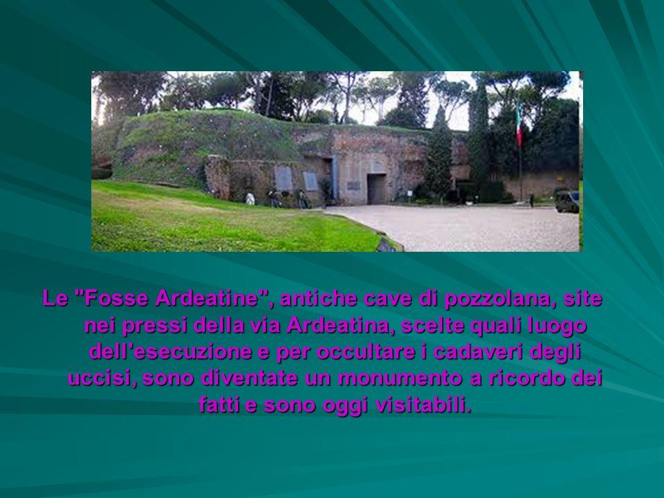 Le Fosse Ardeatine , antiche cave di pozzolana, site nei pressi della via Ardeatina, scelte quali luogo dell esecuzione e per occultare i cadaveri degli uccisi, sono diventate un monumento a ricordo dei fatti e sono oggi visitabili.