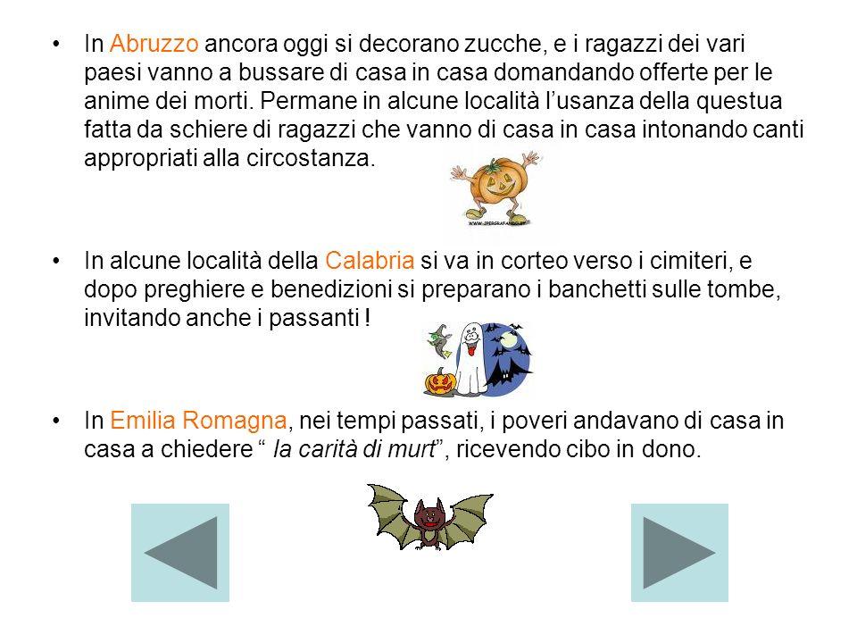 In Abruzzo ancora oggi si decorano zucche, e i ragazzi dei vari paesi vanno a bussare di casa in casa domandando offerte per le anime dei morti. Permane in alcune località l'usanza della questua fatta da schiere di ragazzi che vanno di casa in casa intonando canti appropriati alla circostanza.