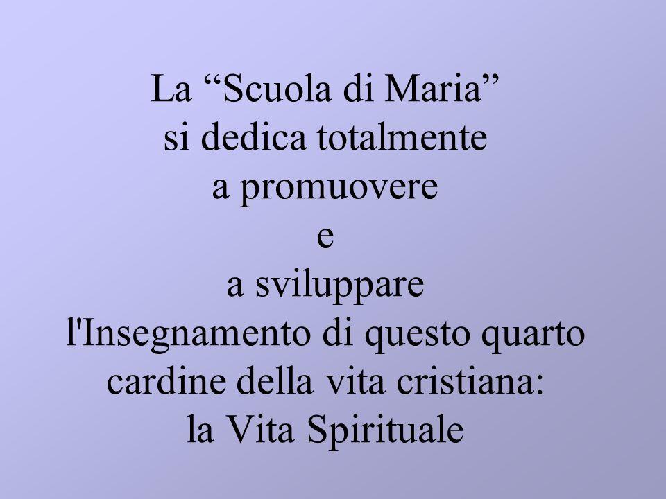 La Scuola di Maria si dedica totalmente a promuovere e a sviluppare l Insegnamento di questo quarto cardine della vita cristiana: la Vita Spirituale