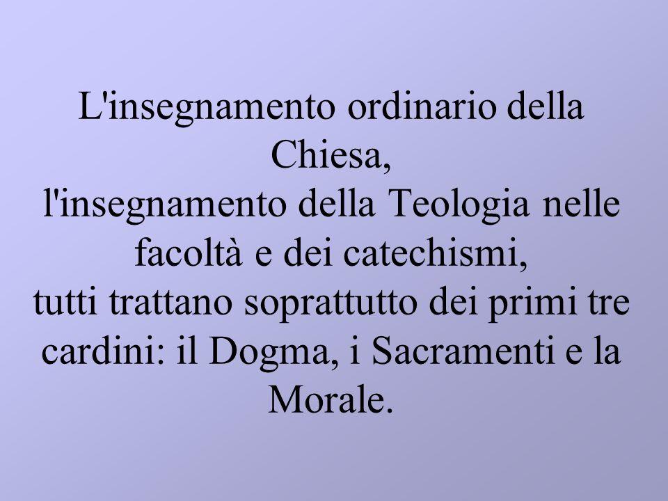 L insegnamento ordinario della Chiesa, l insegnamento della Teologia nelle facoltà e dei catechismi, tutti trattano soprattutto dei primi tre cardini: il Dogma, i Sacramenti e la Morale.