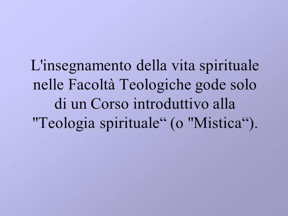 L insegnamento della vita spirituale nelle Facoltà Teologiche gode solo di un Corso introduttivo alla Teologia spirituale (o Mistica ).