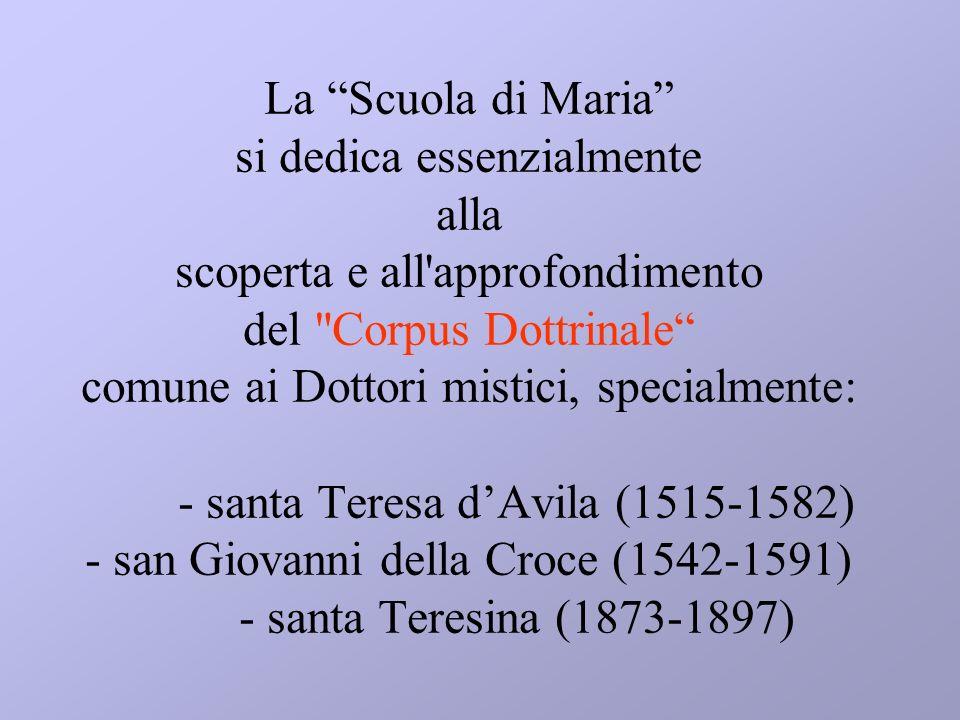 La Scuola di Maria si dedica essenzialmente alla scoperta e all approfondimento del Corpus Dottrinale comune ai Dottori mistici, specialmente: - santa Teresa d'Avila (1515-1582) - san Giovanni della Croce (1542-1591) - santa Teresina (1873-1897)