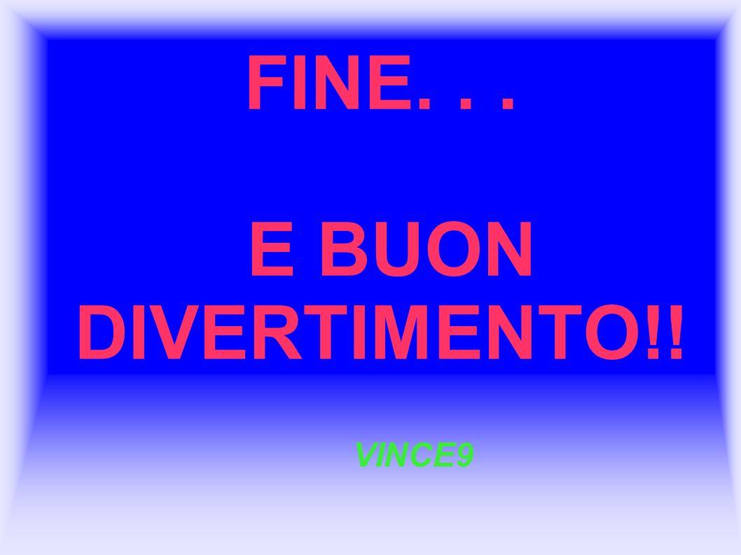 FINE. . . E BUON DIVERTIMENTO!!