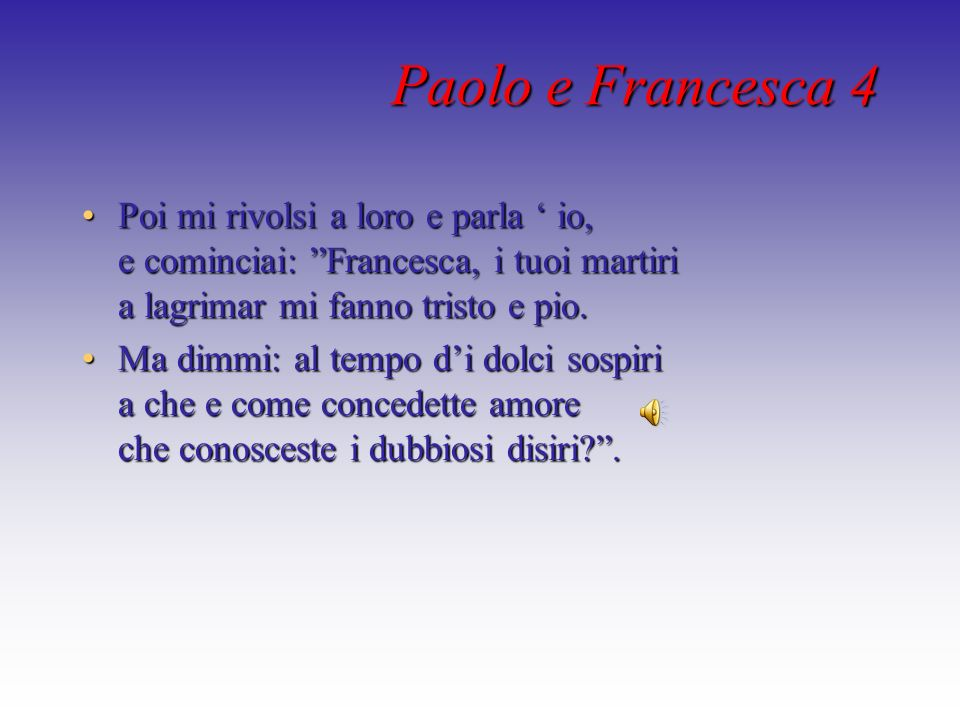 Paolo e Francesca 4 Poi mi rivolsi a loro e parla ' io, e cominciai: Francesca, i tuoi martiri a lagrimar mi fanno tristo e pio.
