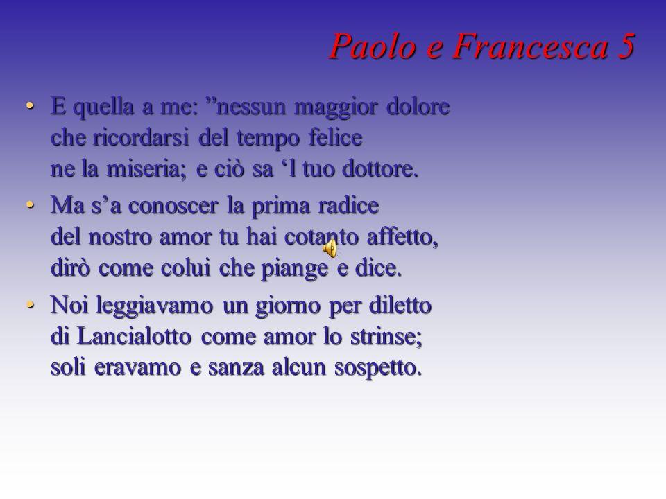 Paolo e Francesca 5 E quella a me: nessun maggior dolore che ricordarsi del tempo felice ne la miseria; e ciò sa 'l tuo dottore.