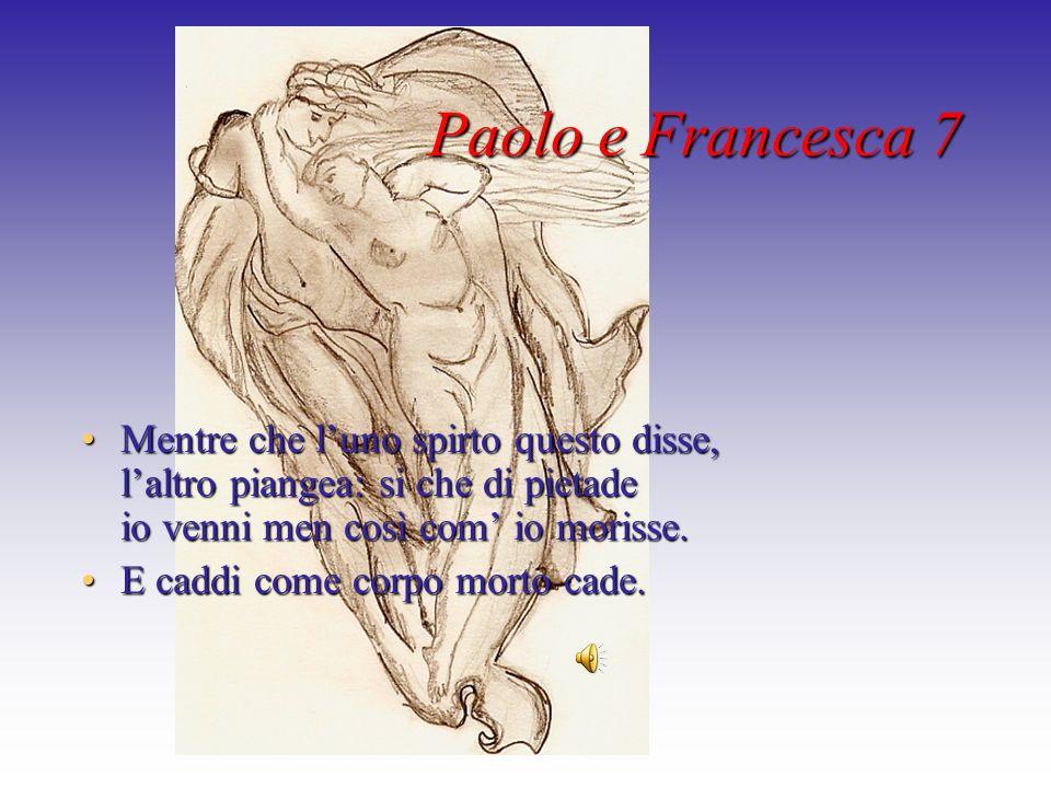 Paolo e Francesca 7 Mentre che l'uno spirto questo disse, l'altro piangea: si che di pietade io venni men così com' io morisse.