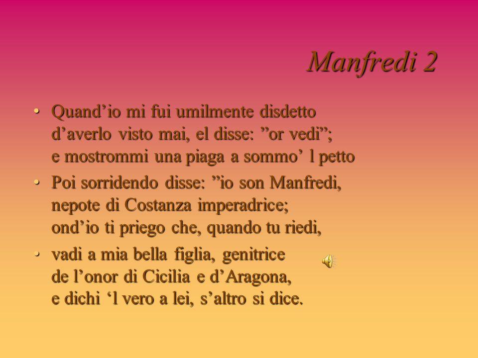 Manfredi 2 Quand'io mi fui umilmente disdetto d'averlo visto mai, el disse: or vedi ; e mostrommi una piaga a sommo' l petto.