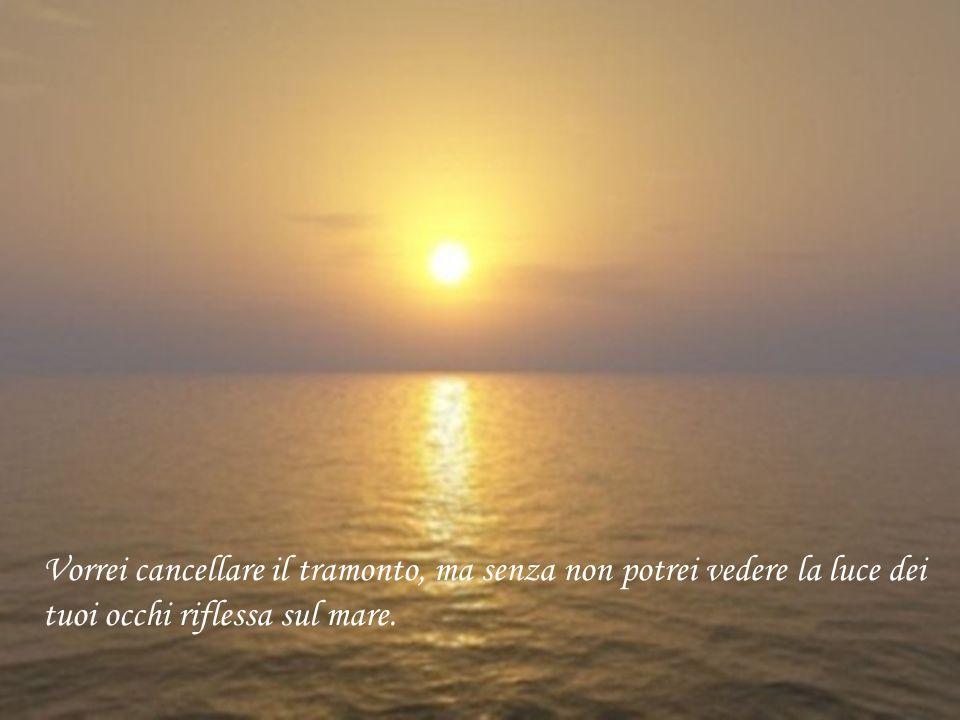 Vorrei cancellare il tramonto, ma senza non potrei vedere la luce dei tuoi occhi riflessa sul mare.