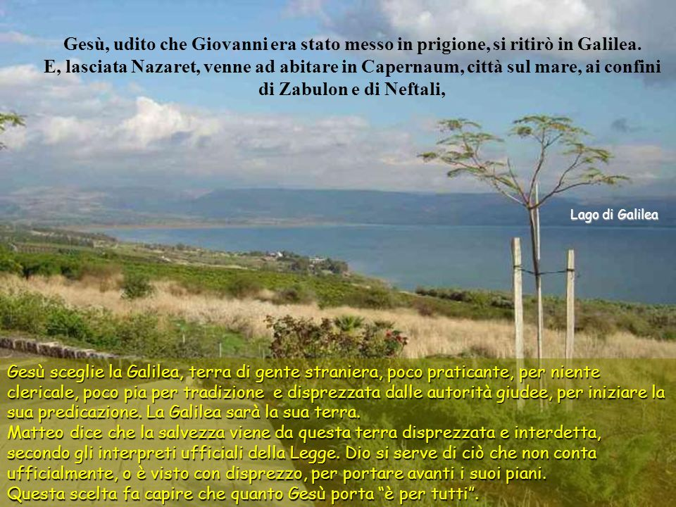 Gesù, udito che Giovanni era stato messo in prigione, si ritirò in Galilea. E, lasciata Nazaret, venne ad abitare in Capernaum, città sul mare, ai confini di Zabulon e di Neftali,
